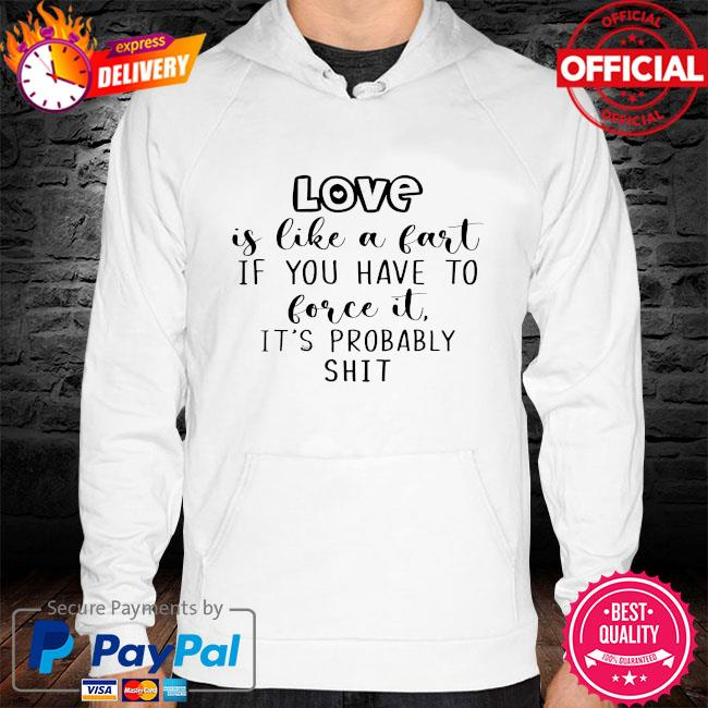 Love is like a fart if you have to love it it's probably shit s hoodie white