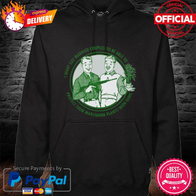 Mens I want gay married couples to be able to protect their marijuana plant with guns s hoodie black