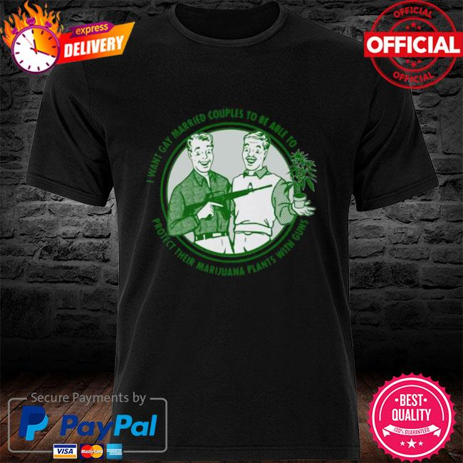 Mens I want gay married couples to be able to protect their marijuana plant with guns shirt