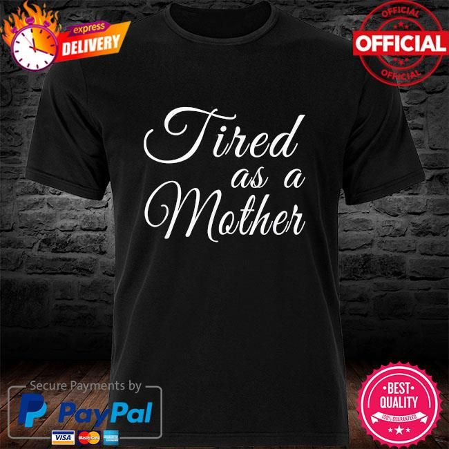 Mother's day mom tired as a mother shirt