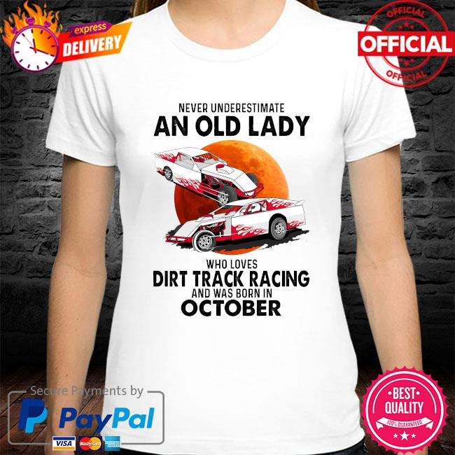 Never underestimate an old lady who loves dirt track racing was born in October shirt
