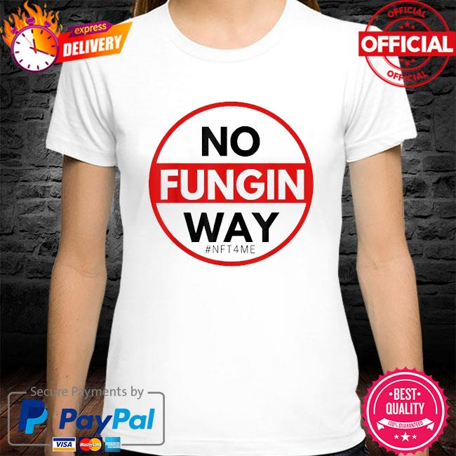 No fungin way #nft4me shirt