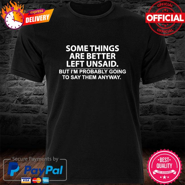 Something are better but I'm probably going to say them anyway shirt