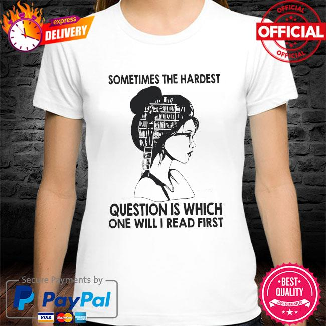 Sometimes the hardest question is which one will I read first shirt