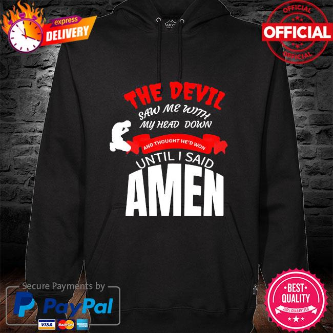 The devil saw me with my head down and thought he'd won until I say amen hoodie black