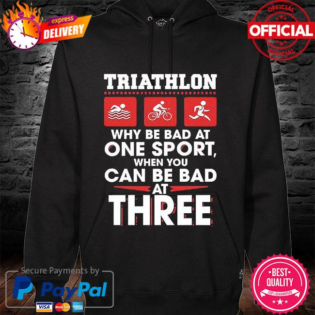 Triathlon why be bad at one sport when you can be bad at three hoodie black