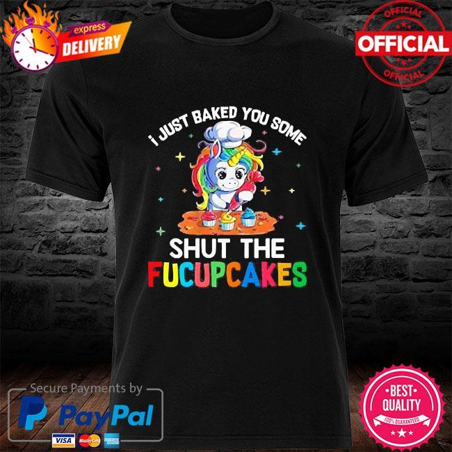Unicorn I just baked you some shut the fucupcakes shirt