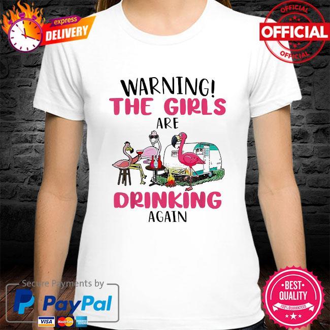 Warning the girls are drinking again flamingo shirt