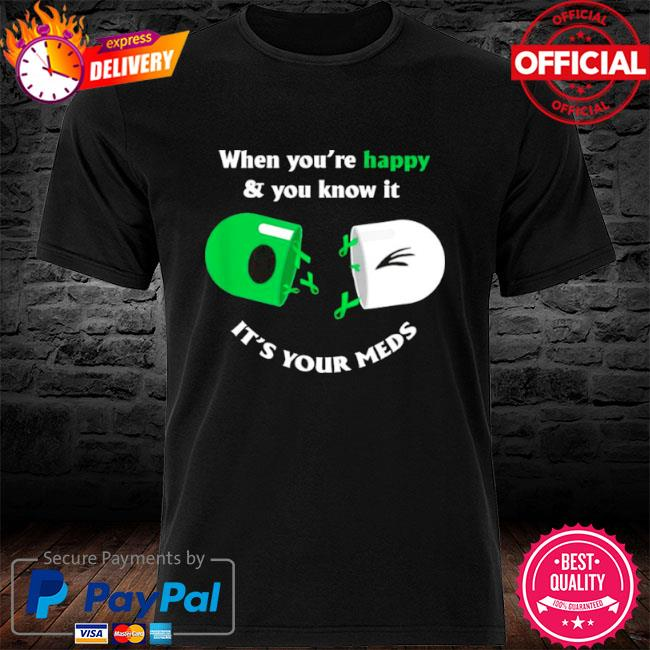 When you're happy and you know it its your meds shirt