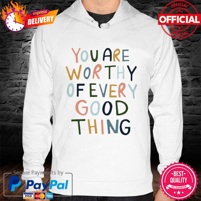 You are worthy of every good thing s hoodie white