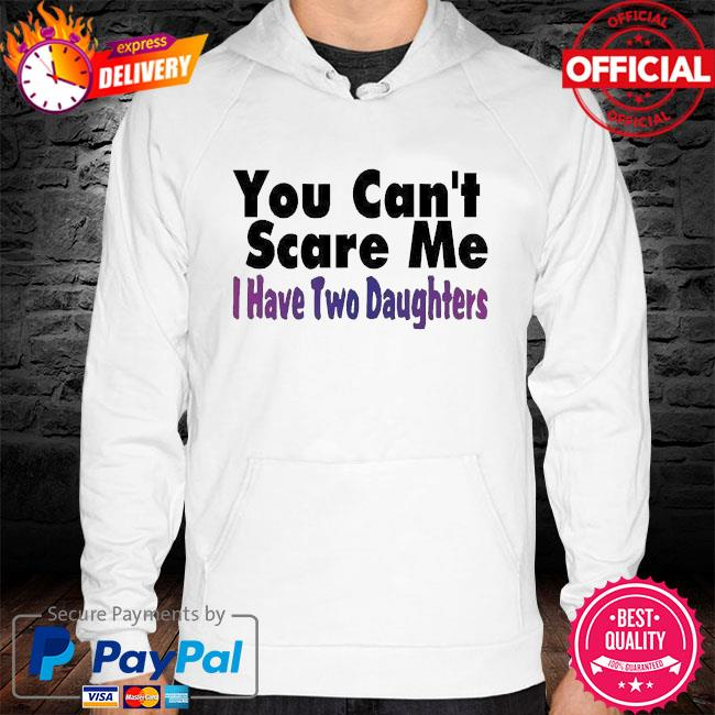 You can't scare me I have two daughters hoodie white
