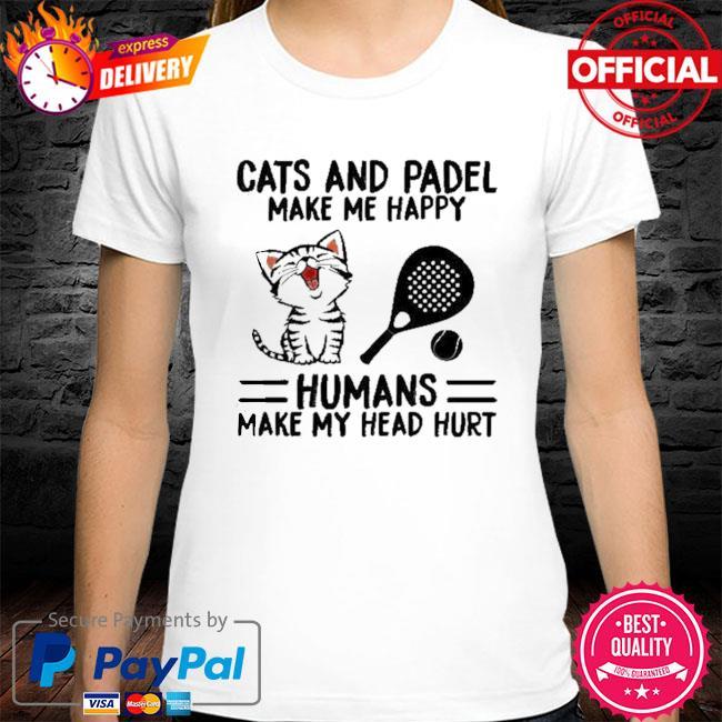 Cats And Padel Make Me Happy Humans Make My Head Hurt Shirt