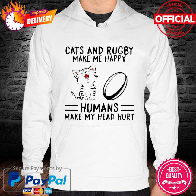 Cats And Rugby Make Me Happy Humans Make My Head Hurt Shirt hoodie white