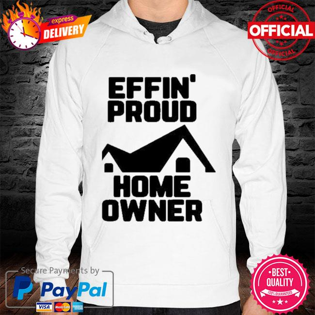 Effin Proud Home Owner Shirt hoodie white
