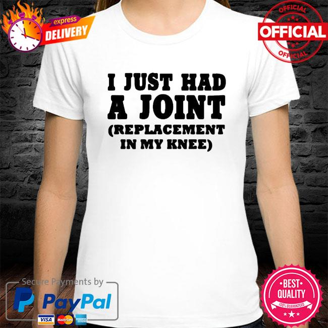 I just had a joint replacement in my knee shirt
