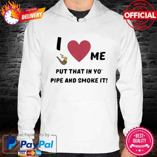 I Love Me Put That In Yo Pipe And Smoke It Shirt hoodie white