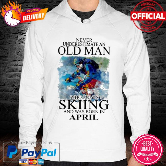 Never underestimate an old man who loves skiing and was born in april s hoodie white