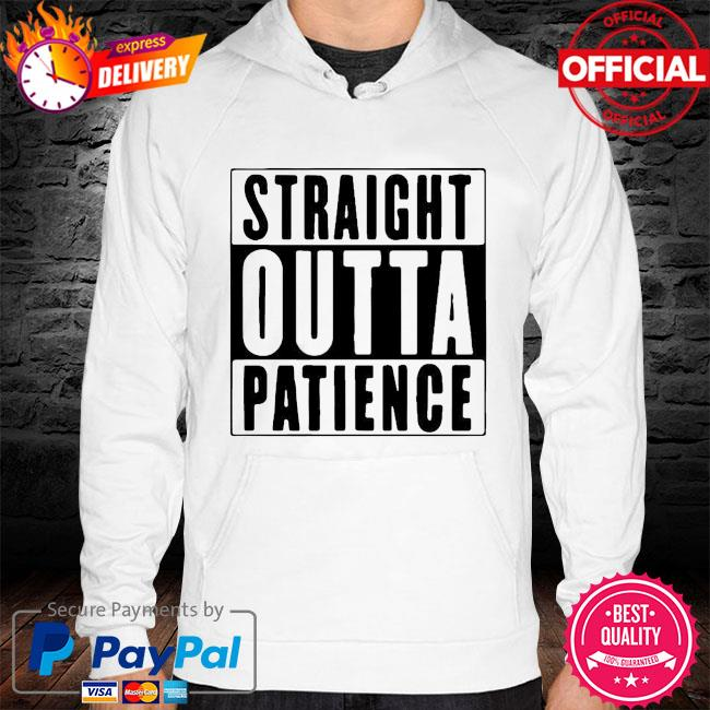 Official Straight Outta Patience Shirt hoodie white