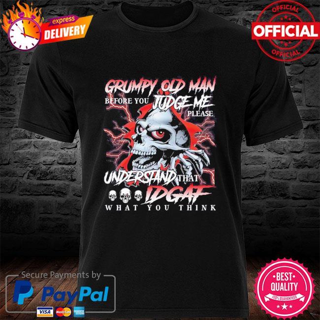 Skull Grumpy old man before you judge me please understand that IDGAf shirt